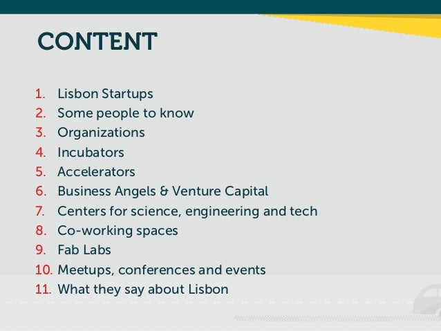 CONTENT 1. Lisbon Startups 2. Some people to know 3. Organizations 4. Incubators 5. Accelerators 6. Business Angels & Vent...