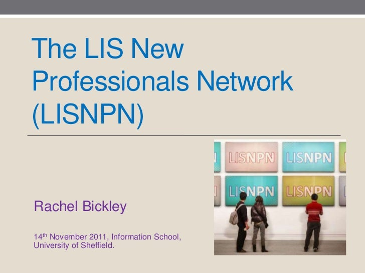 The LIS NewProfessionals Network(LISNPN)Rachel Bickley14th November 2011, Information School,University of Sheffield.