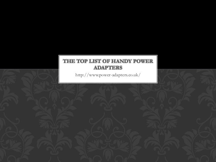 THE TOP LIST OF HANDY POWER          ADAPTERS   http://www.power-adapters.co.uk/