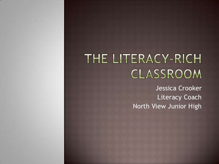 The Literacy-Rich Classroom<br />Jessica Crooker<br />Literacy Coach<br />North View Junior High<br />