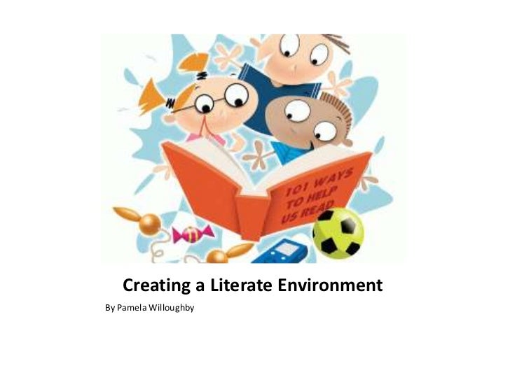 Creating a Literate Environment<br />By Pamela Willoughby<br />