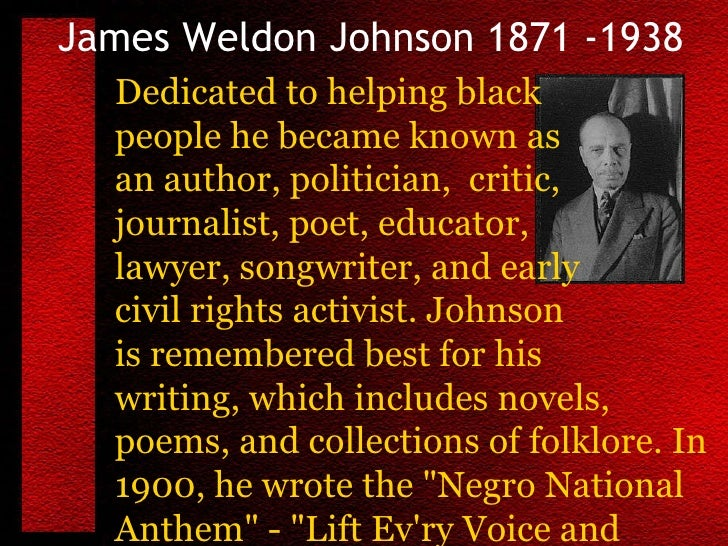 "the life and works of james weldon johnson an american author songwriter and civil rights activist Often called the ""black american national anthem,"" james weldon johnson's   johnson was a civil rights activist, writer, composer, politician, educator and  lawyer  filed under black history month  after being a member in the naacp  for 26 years, johnson retired and spent the rest of his life writing."