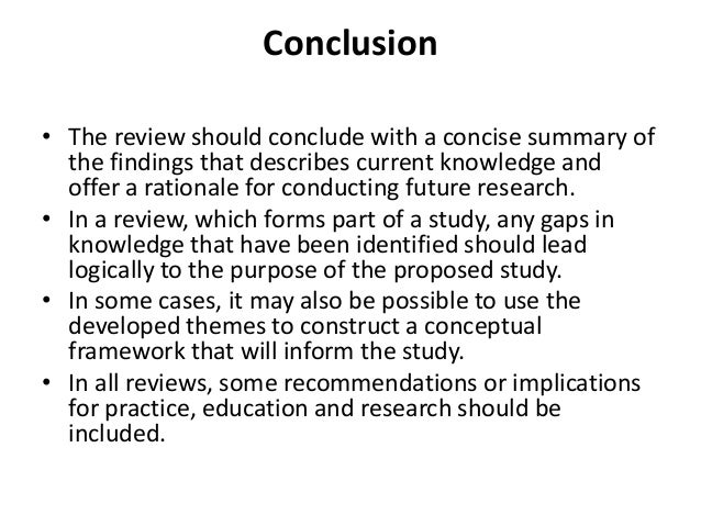 how to write a conclusion for a literature review The conclusion of a review paper recall from the initial discussion of review papers that these publications make two kinds of contribution: 1) an organized synthesis of the current state of an area of research according to a (novel) perspective 2) critical commentary from the writer who eventually recommends directions for further research.