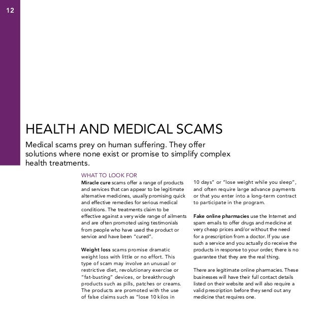 12  Health and medical scams Medical scams prey on human suffering. They offer solutions where none exist or promise to si...