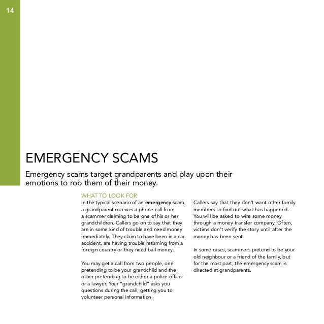 14  Emergency scams Emergency scams target grandparents and play upon their emotions to rob them of their money. What to l...
