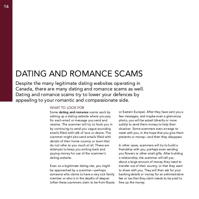 16  Dating and romance scams Despite the many legitimate dating websites operating in Canada, there are many dating and ro...
