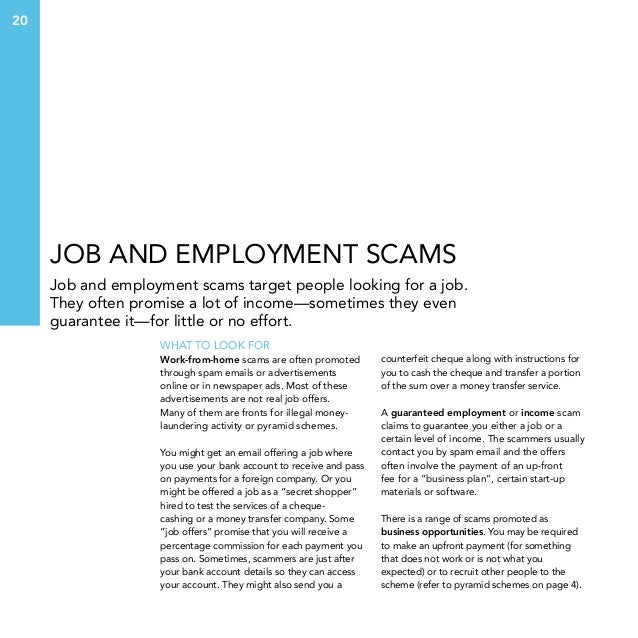 20  Job and employment scams Job and employment scams target people looking for a job. They often promise a lot of income—...