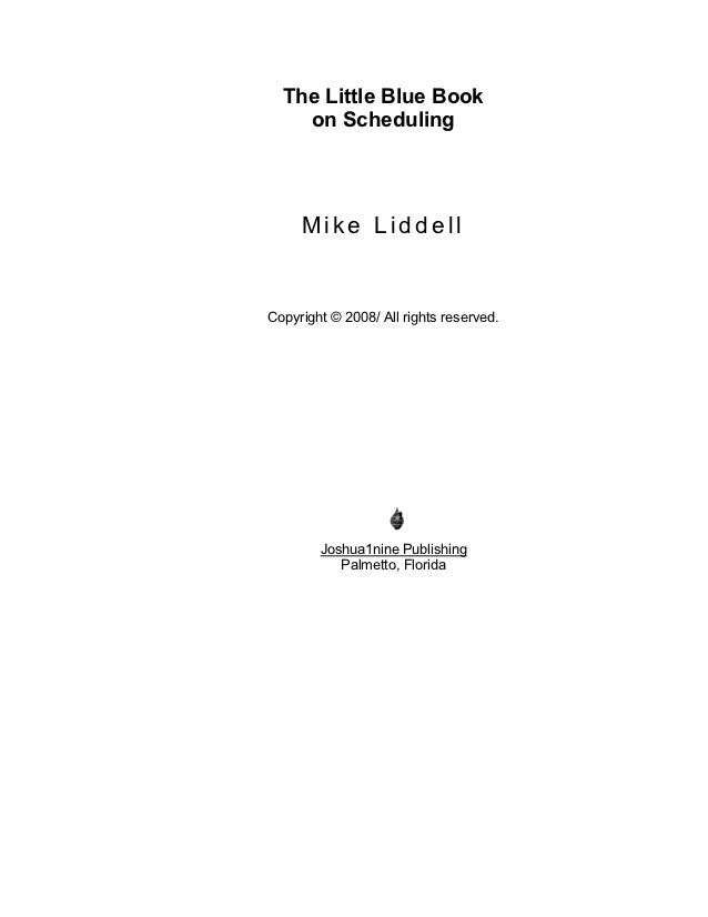 The Little Blue Book    on Scheduling     Mike LiddellCopyright © 2008/ All rights reserved.        Joshua1nine Publishing...