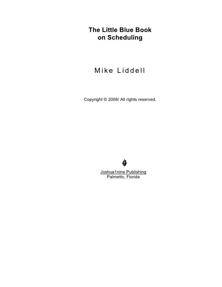 The Little Blue Book     on Scheduling          Mike Liddell   Copyright © 2008/ All rights reserved.             Joshua1n...