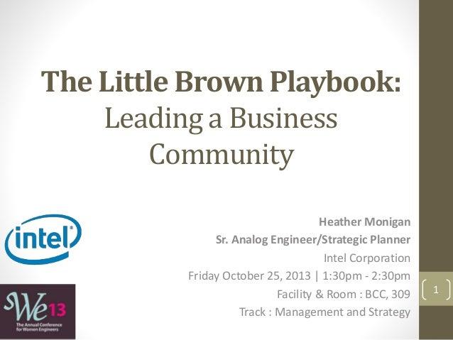 The Little Brown Playbook: Leading a Business Community Heather Monigan Sr. Analog Engineer/Strategic Planner Intel Corpor...