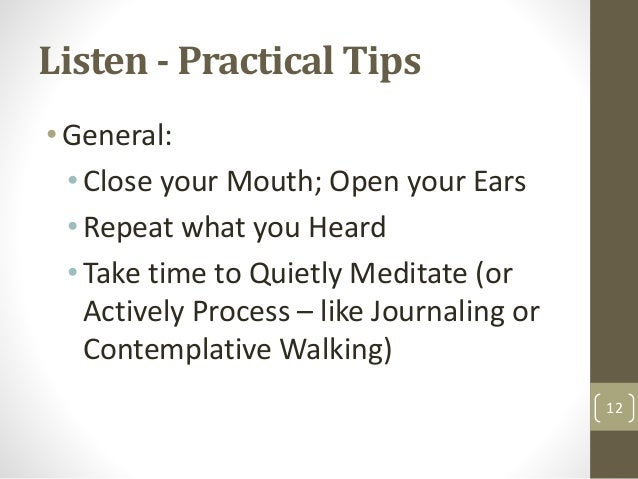 Listen - Practical Tips •General: • Close your Mouth; Open your Ears • Repeat what you Heard • Take time to Quietly Medita...