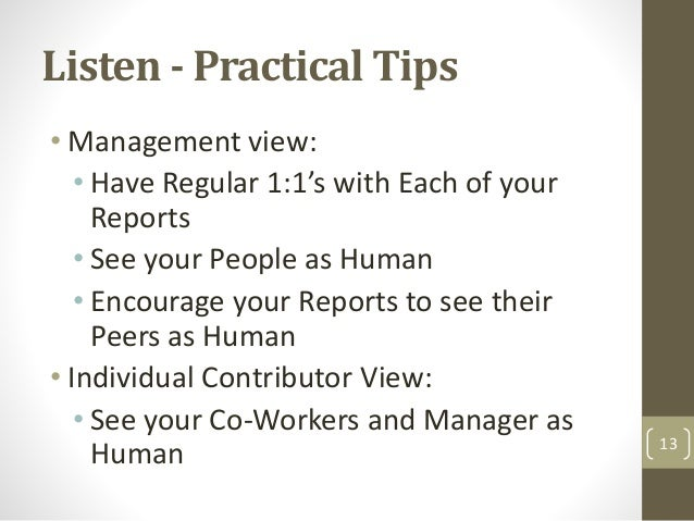 Listen - Practical Tips • Management view: • Have Regular 1:1's with Each of your Reports • See your People as Human • Enc...
