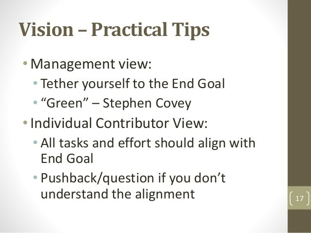 """Vision – Practical Tips •Management view: • Tether yourself to the End Goal • """"Green"""" – Stephen Covey •Individual Contribu..."""