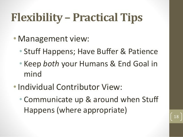 Flexibility – Practical Tips •Management view: • Stuff Happens; Have Buffer & Patience • Keep both your Humans & End Goal ...
