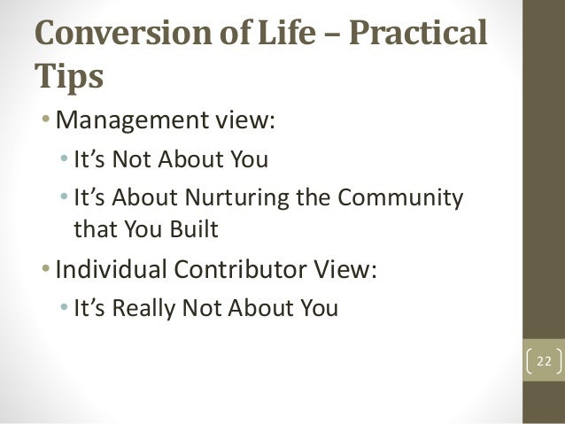 Conversion of Life – Practical Tips •Management view: • It's Not About You • It's About Nurturing the Community that You B...