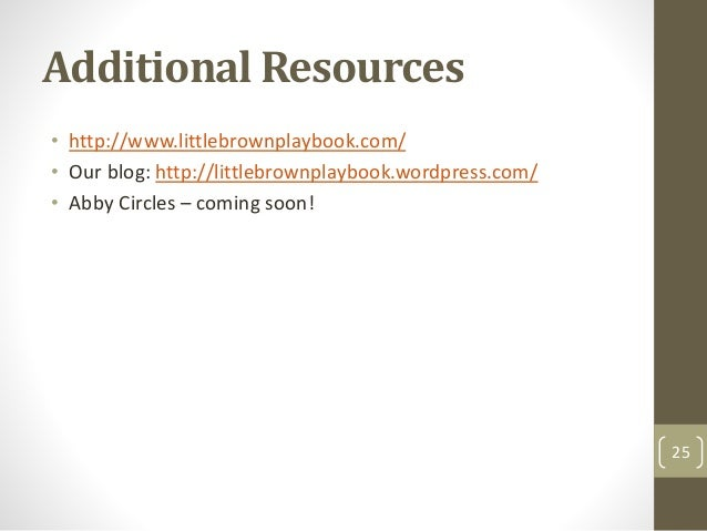 Additional Resources • http://www.littlebrownplaybook.com/ • Our blog: http://littlebrownplaybook.wordpress.com/ • Abby Ci...