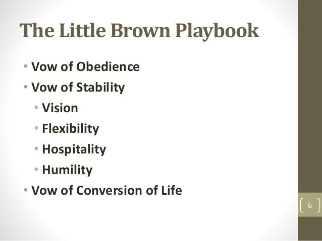 The Little Brown Playbook • Vow of Obedience • Vow of Stability • Vision • Flexibility • Hospitality • Humility • Vow of C...