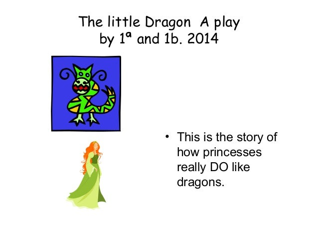 The little Dragon A play by 1ª and 1b. 2014 • This is the story of how princesses really DO like dragons.