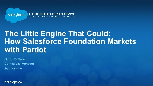 The Little Engine That Could:  How Salesforce Foundation Markets  with Pardot  Ginny McSwine  Campaigns Manager  @gmcswine