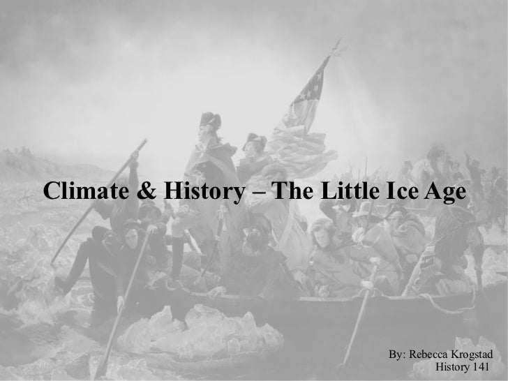 Climate & History – The Little Ice Age By: Rebecca Krogstad History 141