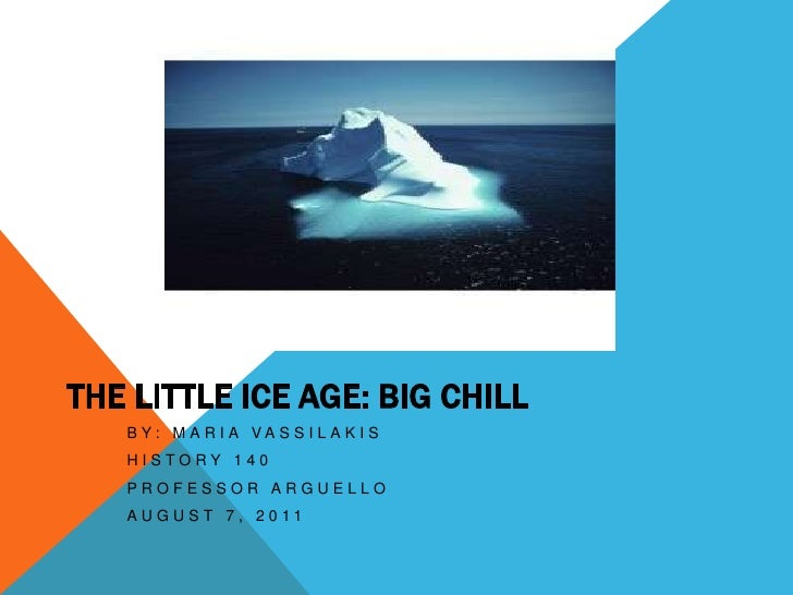 The Little Ice Age: Big Chill<br />By: Maria Vassilakis<br />History 140<br />Professor Arguello<br />August 7, 2011<br />