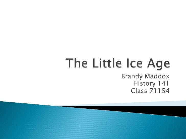 The Little Ice Age<br />Brandy Maddox<br />History 141<br />Class 71154<br />
