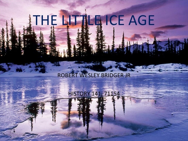 THE LITTLE ICE AGE ROBERT WESLEY BRIDGER JR HISTORY 141, 71154