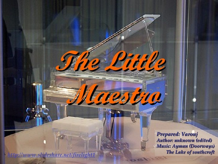 The Little  Maestro Prepared: Varouj Author: unknown (edited) Music: Ayman (Doorways) The Lake of southcroft http://www.sl...