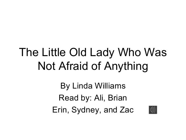 The Little Old Lady Who Was Not Afraid of Anything By Linda Williams Read by: Ali, Brian Erin, Sydney, and Zac