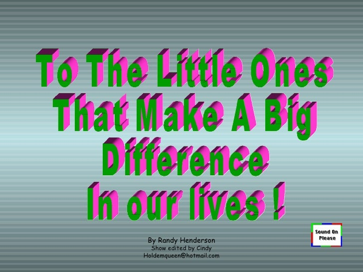 By Randy Henderson Show edited by Cindy [email_address] To The Little Ones That Make A Big  Difference In our lives !