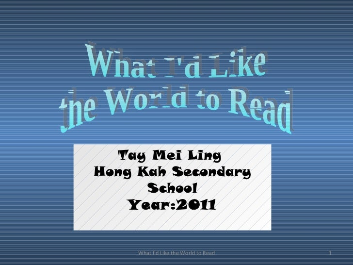 What I'd Like the World to Read What I'd Like  the World to Read Tay Mei Ling  Hong Kah Secondary School Year:2011