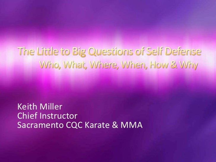 The Little to Big Questions of Self DefenseWho, What, Where, When, How & Why<br />Keith Miller<br />Chief Instructor<br />...