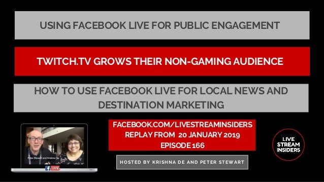 USING FACEBOOK LIVE FOR PUBLIC ENGAGEMENT FACEBOOK.COM/LIVESTREAMINSIDERS REPLAY FROM� 20 JANUARY 2019 EPISODE 166 HOSTED ...