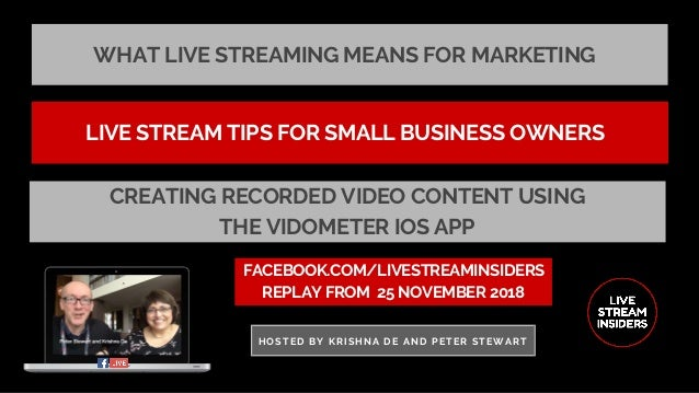 WHAT LIVE STREAMING MEANS FOR MARKETING FACEBOOK.COM/LIVESTREAMINSIDERS REPLAY FROM� 25 NOVEMBER 2018 HOSTED BY KRISHNA DE...