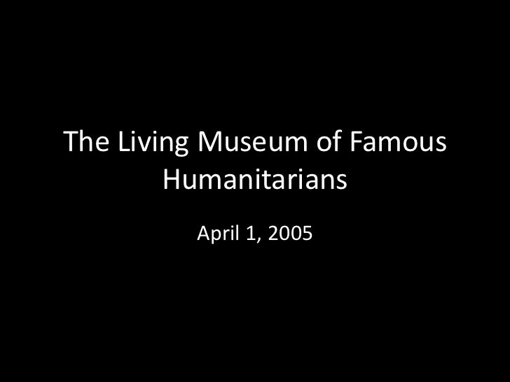 The Living Museum of Famous        Humanitarians         April 1, 2005