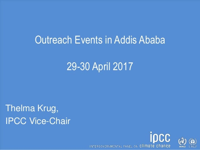 Outreach Events in Addis Ababa 29-30 April 2017 Thelma Krug, IPCC Vice-Chair