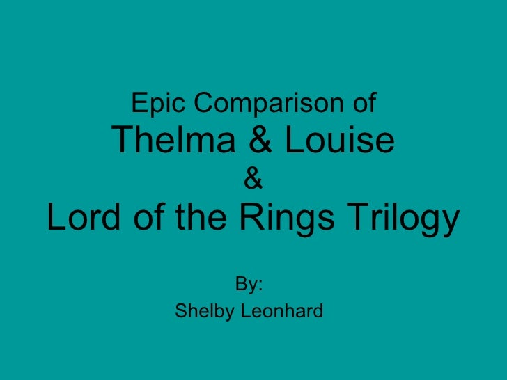 Epic Comparison of Thelma & Louise & Lord of the Rings Trilogy By: Shelby Leonhard