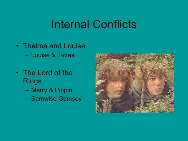 Internal Conflicts <ul><li>Thelma and Louise </li></ul><ul><ul><li>Louise & Texas </li></ul></ul><ul><li>The Lord of the R...