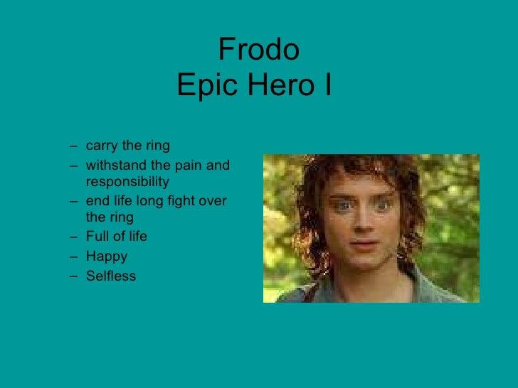 Frodo Epic Hero I  <ul><ul><li>carry the ring </li></ul></ul><ul><ul><li>withstand the pain and responsibility </li></ul><...