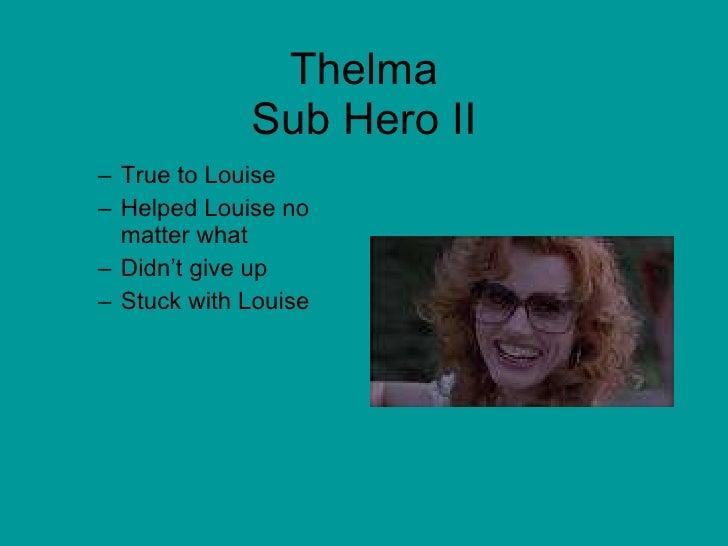 Thelma Sub Hero II <ul><ul><li>True to Louise </li></ul></ul><ul><ul><li>Helped Louise no matter what </li></ul></ul><ul><...