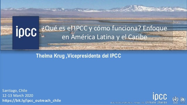 Santiago, Chile 12-13 March 2020 https://bit.ly/ipcc_outreach_chile Thelma Krug ,Vicepresidenta del IPCC ¿Qué es el IPCC y...