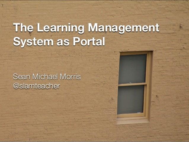 The Learning Management System as Portal Sean Michael Morris @slamteacher