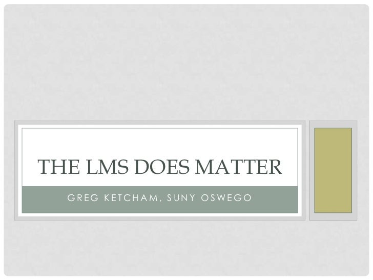 THE LMS DOES MATTER  GREG KETCHAM , SUNY OSWEGO