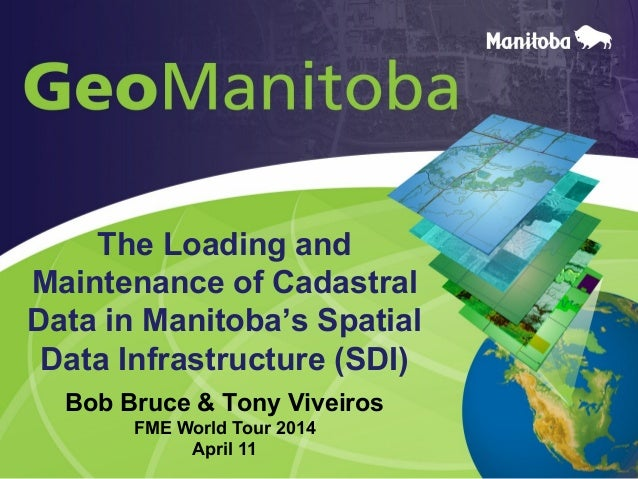The Loading and Maintenance of Cadastral Data in Manitoba's Spatial Data Infrastructure (SDI) Bob Bruce & Tony Viveiros FM...