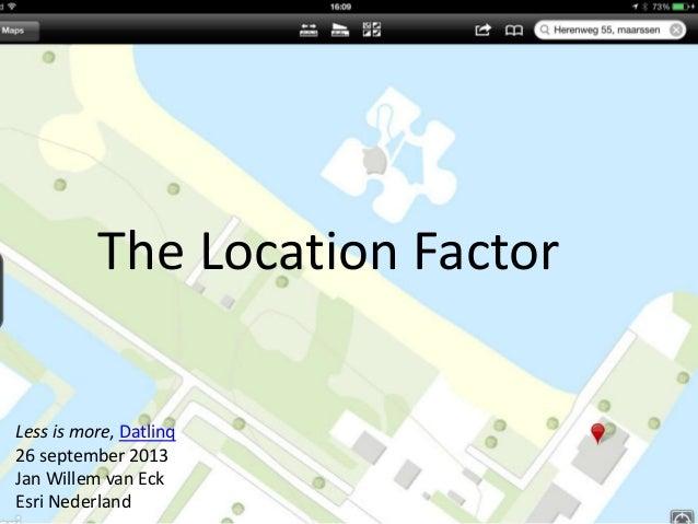 The Location Factor Less is more, Datlinq 26 september 2013 Jan Willem van Eck Esri Nederland