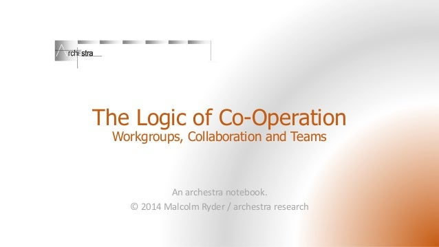 The Logic of Co-Operation Workgroups, Collaboration and Teams  An archestra notebook. © 2014 Malcolm Ryder / archestra res...