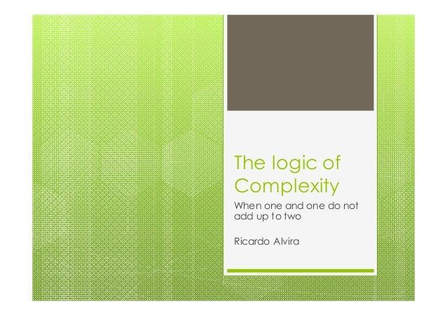 The logic of Complexity When one and one do not add up to two Ricardo Alvira