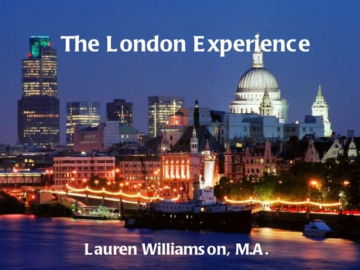 The London Experience Lauren Williamson, M.A.