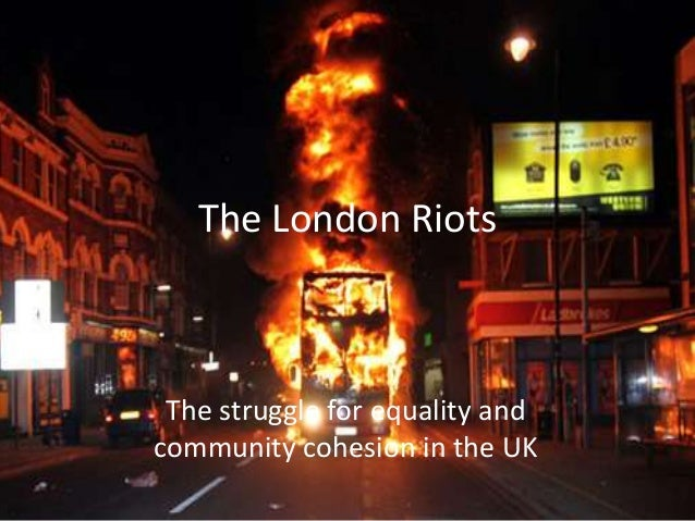 The London Riots The struggle for equality andcommunity cohesion in the UK