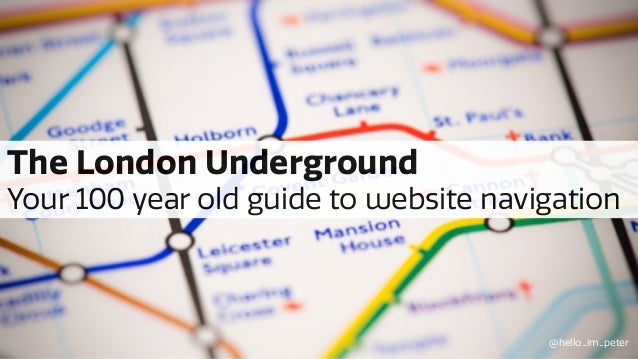 The London Underground Your 100 year old guide to website navigation @hello_im_peter